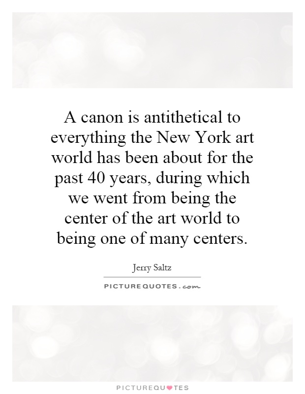 A canon is antithetical to everything the New York art world has been about for the past 40 years, during which we went from being the center of the art world to being one of many centers Picture Quote #1