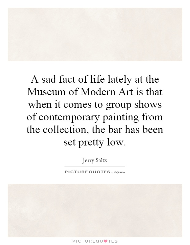 A sad fact of life lately at the Museum of Modern Art is that when it comes to group shows of contemporary painting from the collection, the bar has been set pretty low Picture Quote #1