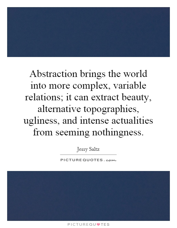 Abstraction brings the world into more complex, variable relations; it can extract beauty, alternative topographies, ugliness, and intense actualities from seeming nothingness Picture Quote #1