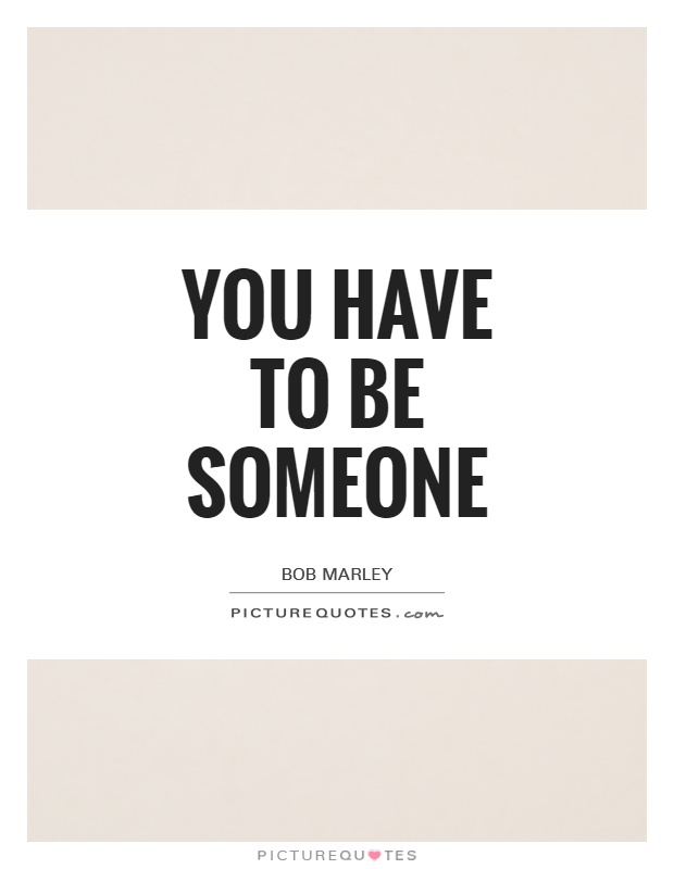 You have to be someone Picture Quote #1