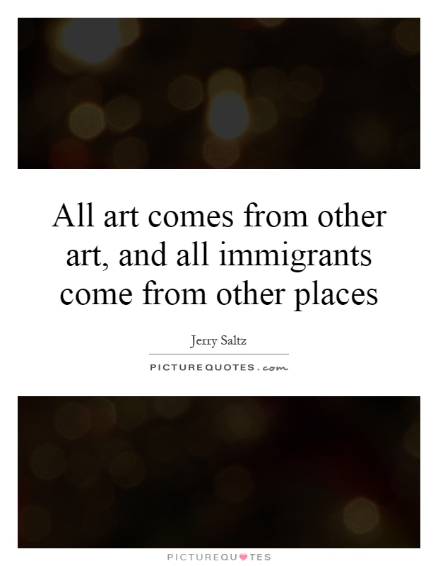 All art comes from other art, and all immigrants come from other places Picture Quote #1