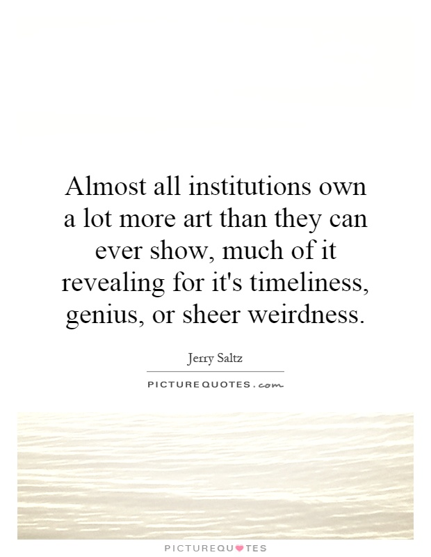 Almost all institutions own a lot more art than they can ever show, much of it revealing for it's timeliness, genius, or sheer weirdness Picture Quote #1
