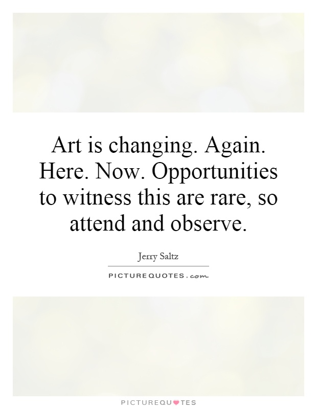 Art is changing. Again. Here. Now. Opportunities to witness this are rare, so attend and observe Picture Quote #1