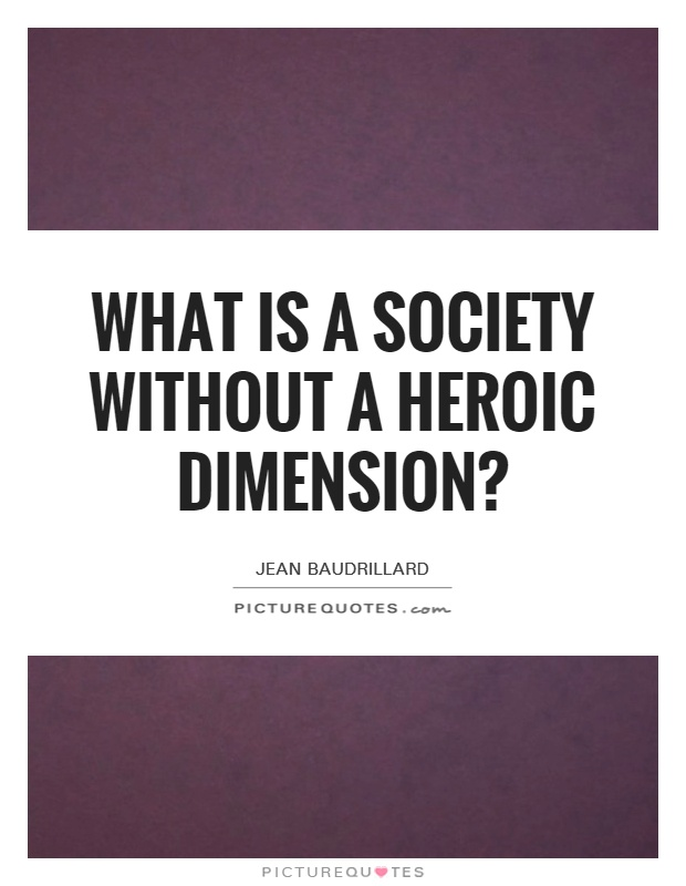 What is a society without a heroic dimension? Picture Quote #1