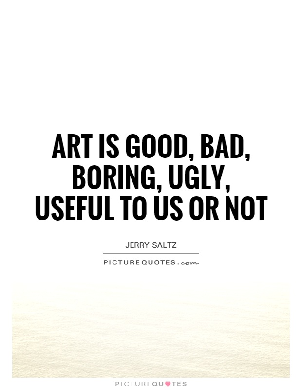 Art is good, bad, boring, ugly, useful to us or not Picture Quote #1