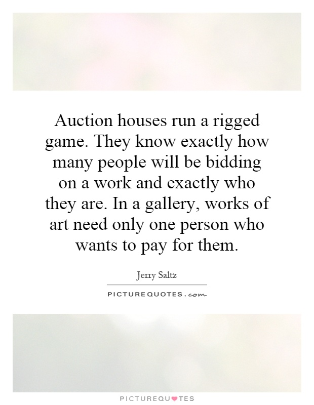 Auction houses run a rigged game. They know exactly how many people will be bidding on a work and exactly who they are. In a gallery, works of art need only one person who wants to pay for them Picture Quote #1