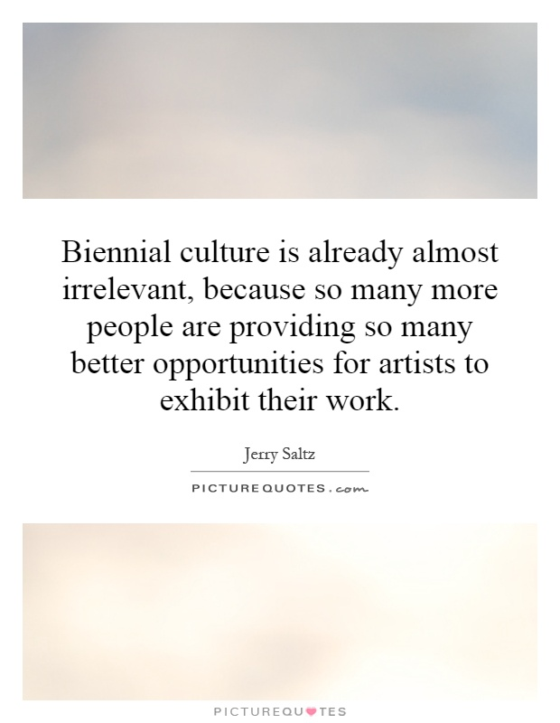 Biennial culture is already almost irrelevant, because so many more people are providing so many better opportunities for artists to exhibit their work Picture Quote #1