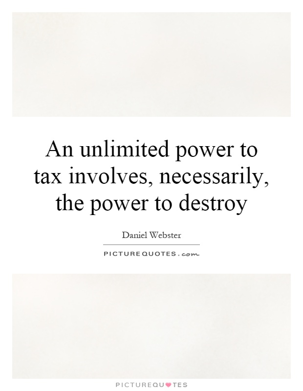 An unlimited power to tax involves, necessarily, the power to destroy Picture Quote #1