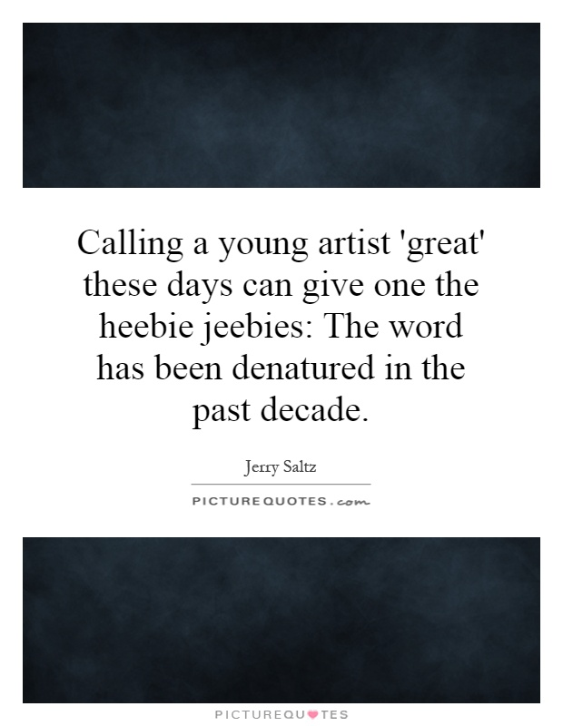 Calling a young artist 'great' these days can give one the heebie jeebies: The word has been denatured in the past decade Picture Quote #1
