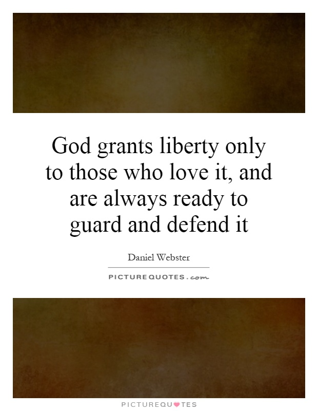 God grants liberty only to those who love it, and are always ready to guard and defend it Picture Quote #1