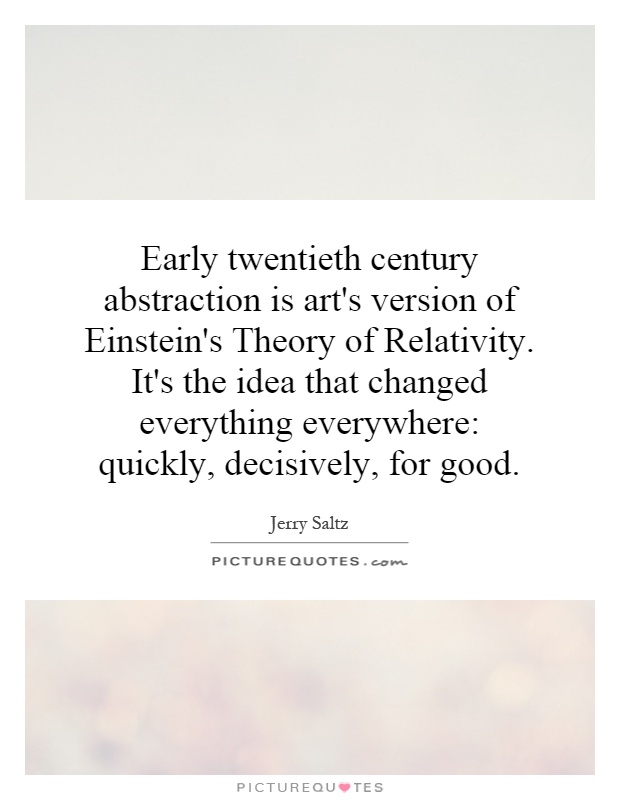 Early twentieth century abstraction is art's version of Einstein's Theory of Relativity. It's the idea that changed everything everywhere: quickly, decisively, for good Picture Quote #1