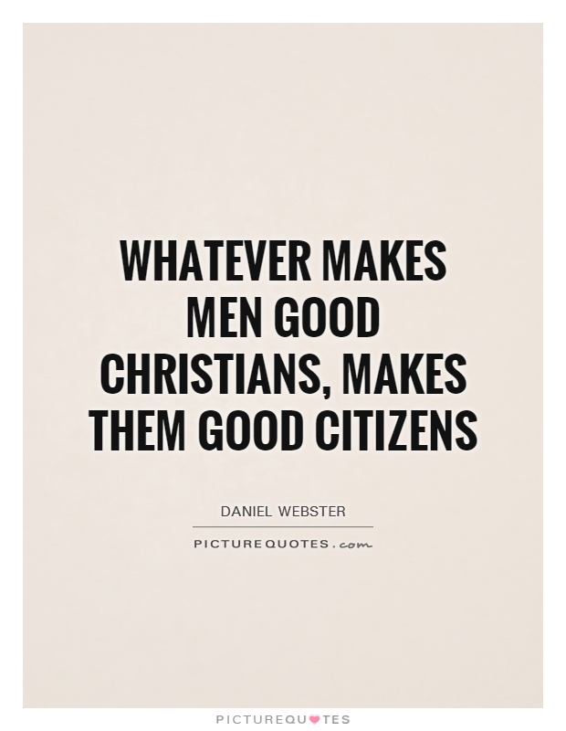 Whatever makes men good Christians, makes them good citizens Picture Quote #1