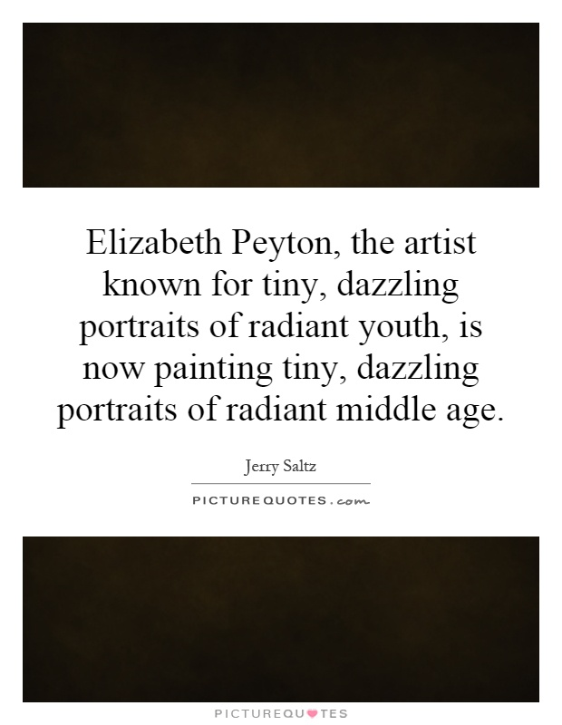 Elizabeth Peyton, the artist known for tiny, dazzling portraits of radiant youth, is now painting tiny, dazzling portraits of radiant middle age Picture Quote #1