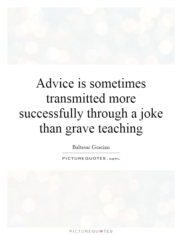 Advice is sometimes transmitted more successfully through a joke than grave teaching Picture Quote #1