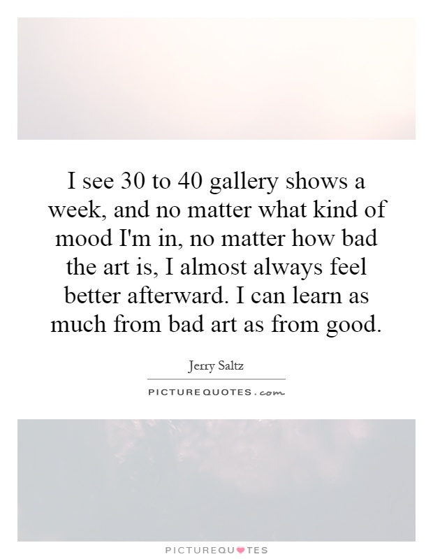 I see 30 to 40 gallery shows a week, and no matter what kind of mood I'm in, no matter how bad the art is, I almost always feel better afterward. I can learn as much from bad art as from good Picture Quote #1