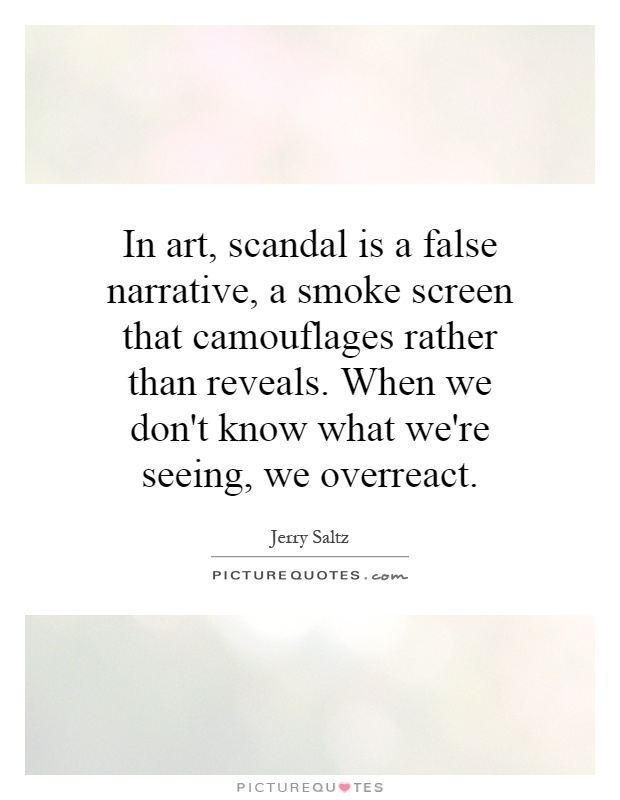 In art, scandal is a false narrative, a smoke screen that camouflages rather than reveals. When we don't know what we're seeing, we overreact Picture Quote #1