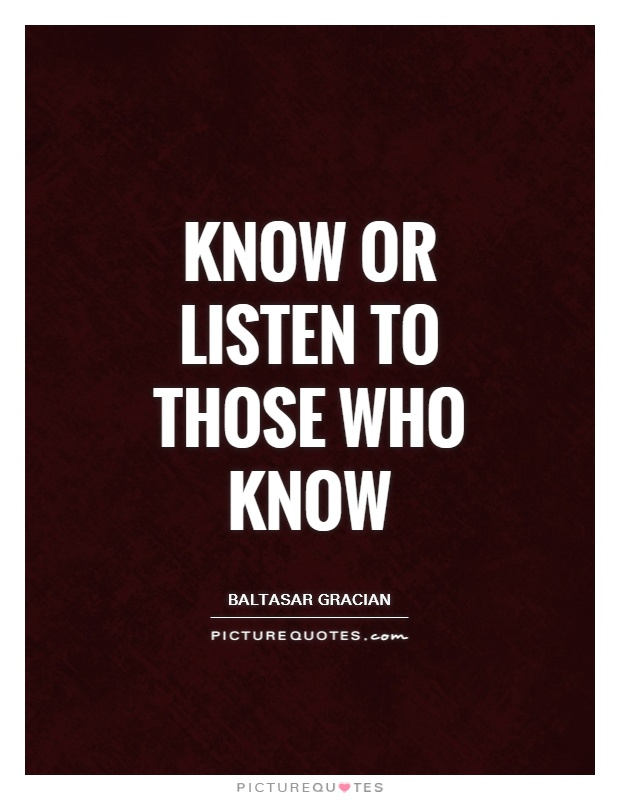 Know or listen to those who know Picture Quote #1