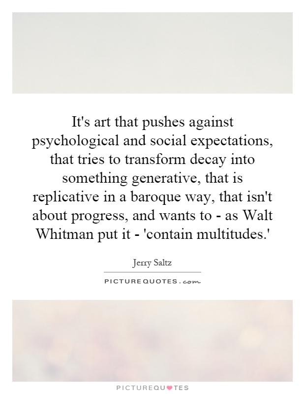It's art that pushes against psychological and social expectations, that tries to transform decay into something generative, that is replicative in a baroque way, that isn't about progress, and wants to - as Walt Whitman put it - 'contain multitudes.' Picture Quote #1