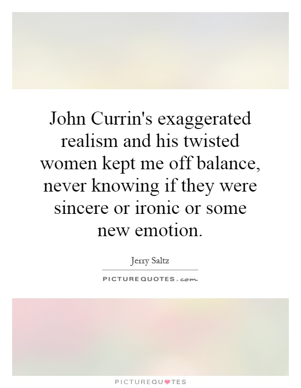 John Currin's exaggerated realism and his twisted women kept me off balance, never knowing if they were sincere or ironic or some new emotion Picture Quote #1
