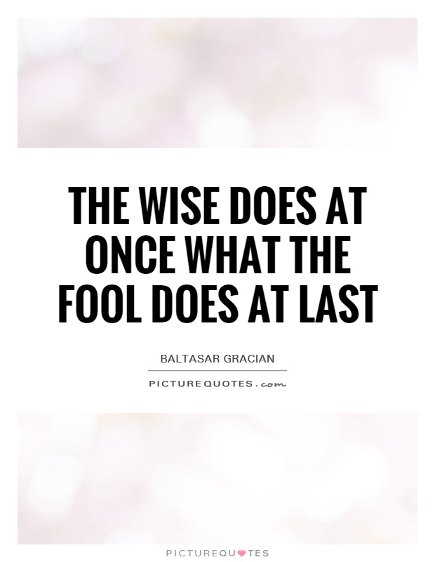 The wise does at once what the fool does at last Picture Quote #1