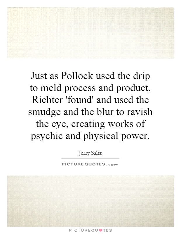 Just as Pollock used the drip to meld process and product, Richter 'found' and used the smudge and the blur to ravish the eye, creating works of psychic and physical power Picture Quote #1