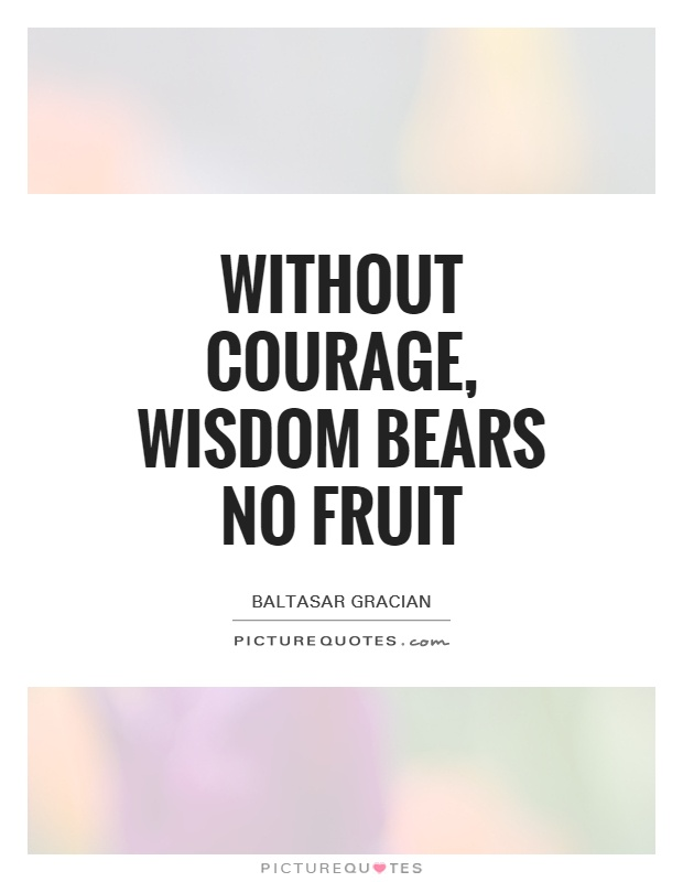 Without courage, wisdom bears no fruit Picture Quote #1