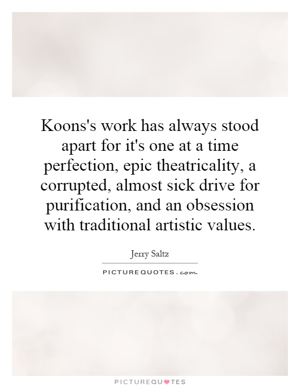 Koons's work has always stood apart for it's one at a time perfection, epic theatricality, a corrupted, almost sick drive for purification, and an obsession with traditional artistic values Picture Quote #1