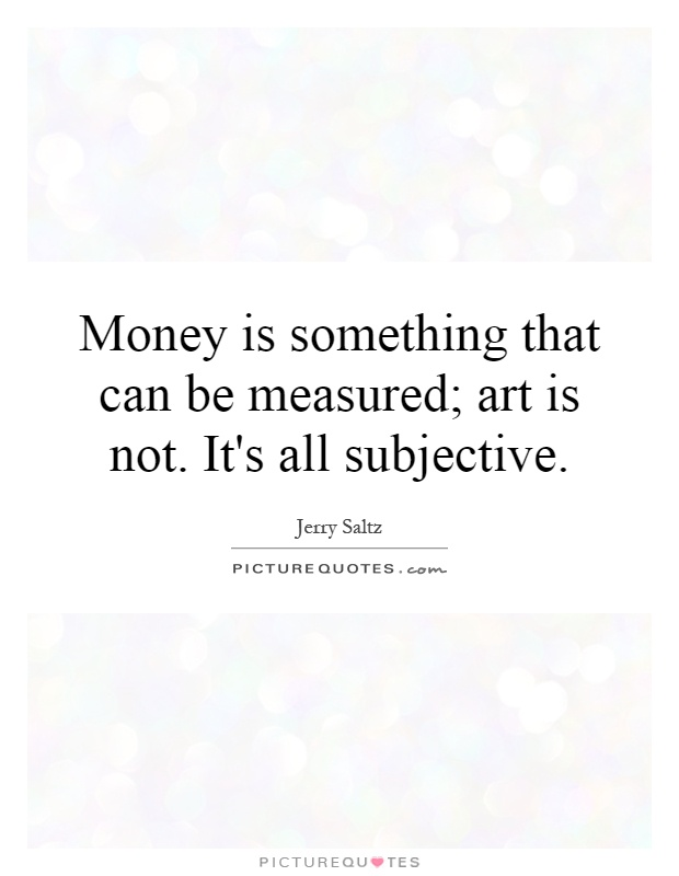 Money is something that can be measured; art is not. It's all subjective Picture Quote #1