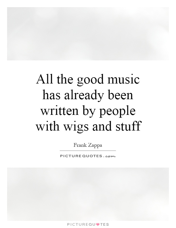 All the good music has already been written by people with wigs and stuff Picture Quote #1