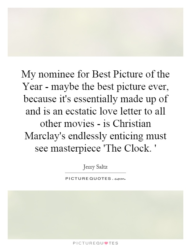 My nominee for Best Picture of the Year - maybe the best picture ever, because it's essentially made up of and is an ecstatic love letter to all other movies - is Christian Marclay's endlessly enticing must see masterpiece 'The Clock. ' Picture Quote #1