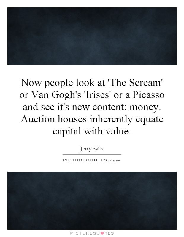 Now people look at 'The Scream' or Van Gogh's 'Irises' or a Picasso and see it's new content: money. Auction houses inherently equate capital with value Picture Quote #1