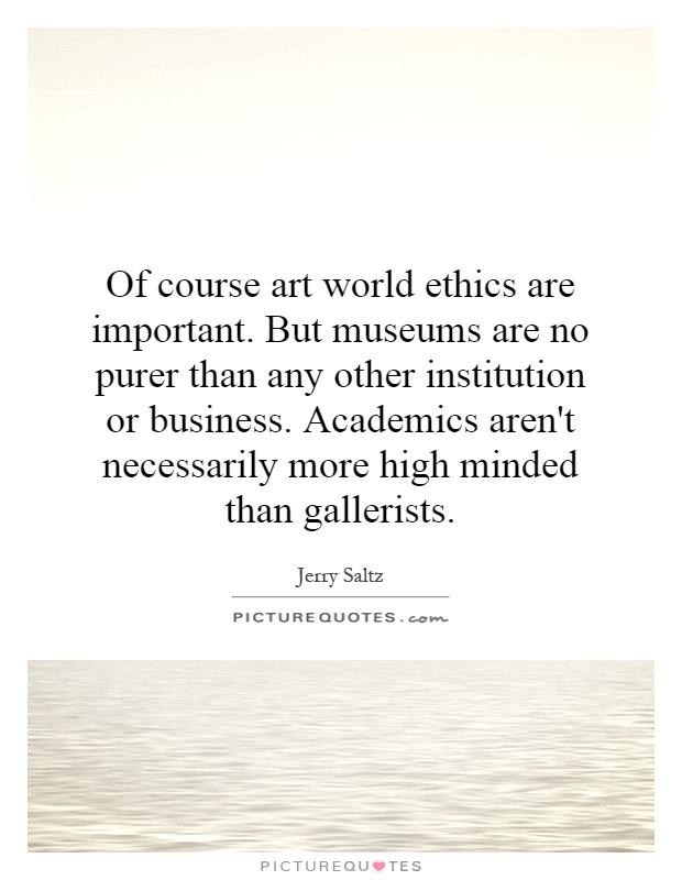 Of course art world ethics are important. But museums are no purer than any other institution or business. Academics aren't necessarily more high minded than gallerists Picture Quote #1