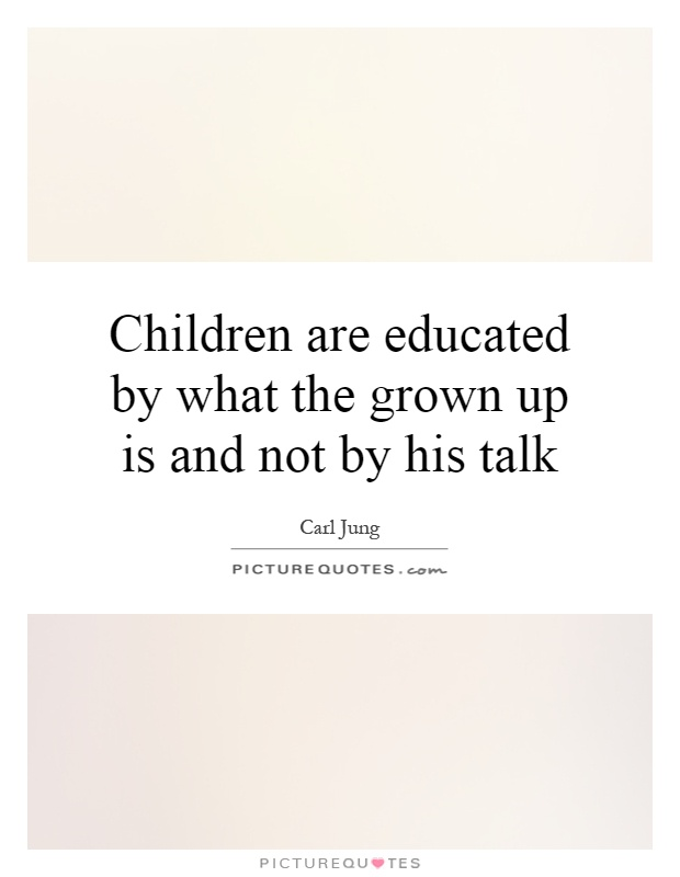 Children Are Educated By What The Grown Up Is And Not By His