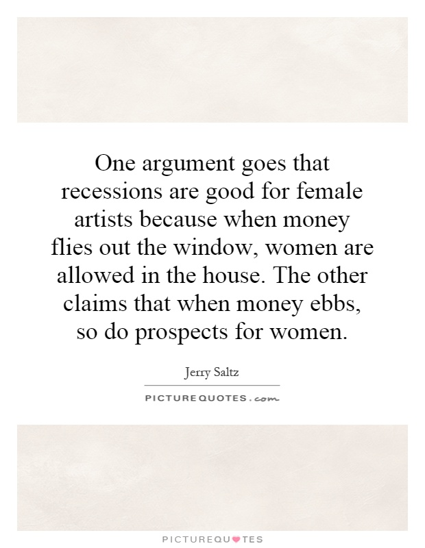 One argument goes that recessions are good for female artists because when money flies out the window, women are allowed in the house. The other claims that when money ebbs, so do prospects for women Picture Quote #1