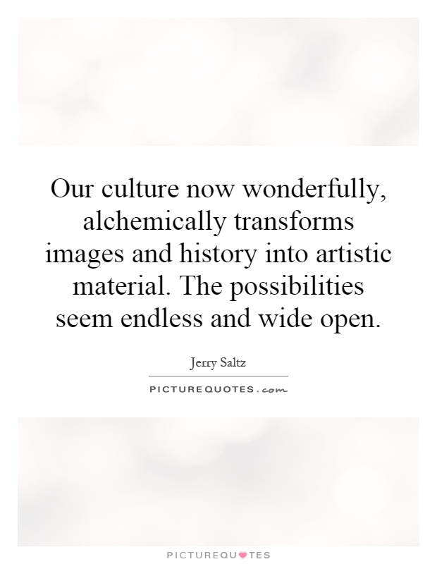 Our culture now wonderfully, alchemically transforms images and history into artistic material. The possibilities seem endless and wide open Picture Quote #1