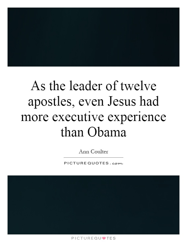 As the leader of twelve apostles, even Jesus had more executive experience than Obama Picture Quote #1