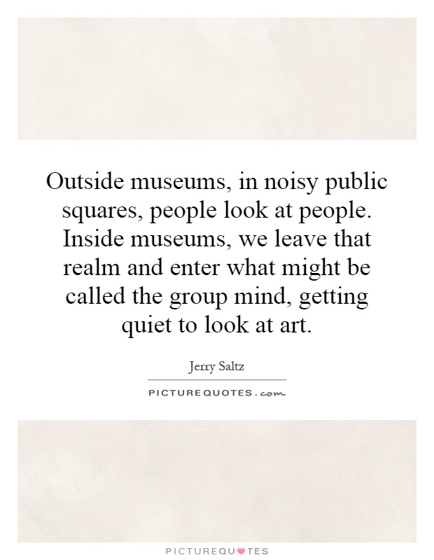 Outside museums, in noisy public squares, people look at people. Inside museums, we leave that realm and enter what might be called the group mind, getting quiet to look at art Picture Quote #1