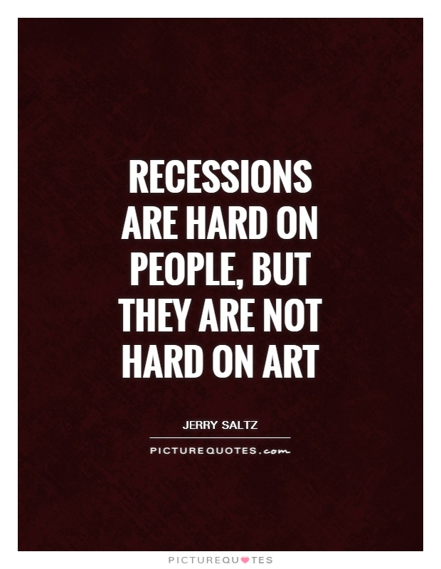 Recessions are hard on people, but they are not hard on art Picture Quote #1