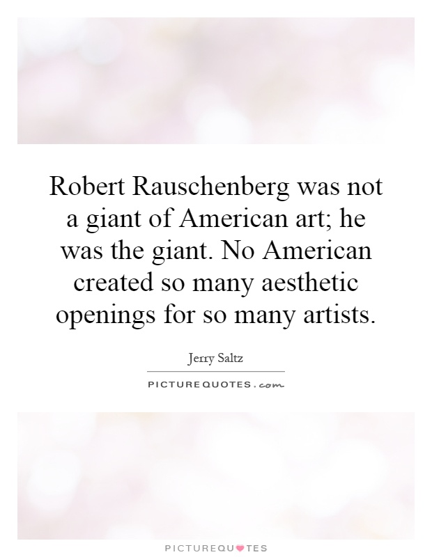 Robert Rauschenberg was not a giant of American art; he was the giant. No American created so many aesthetic openings for so many artists Picture Quote #1