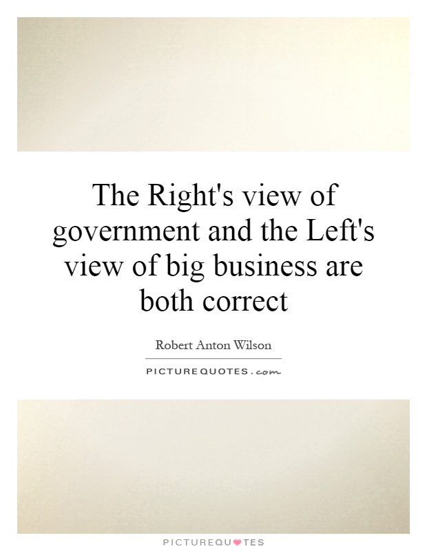 The Right's view of government and the Left's view of big business are both correct Picture Quote #1