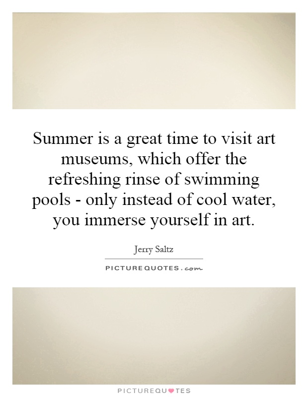 Summer is a great time to visit art museums, which offer the refreshing rinse of swimming pools - only instead of cool water, you immerse yourself in art Picture Quote #1