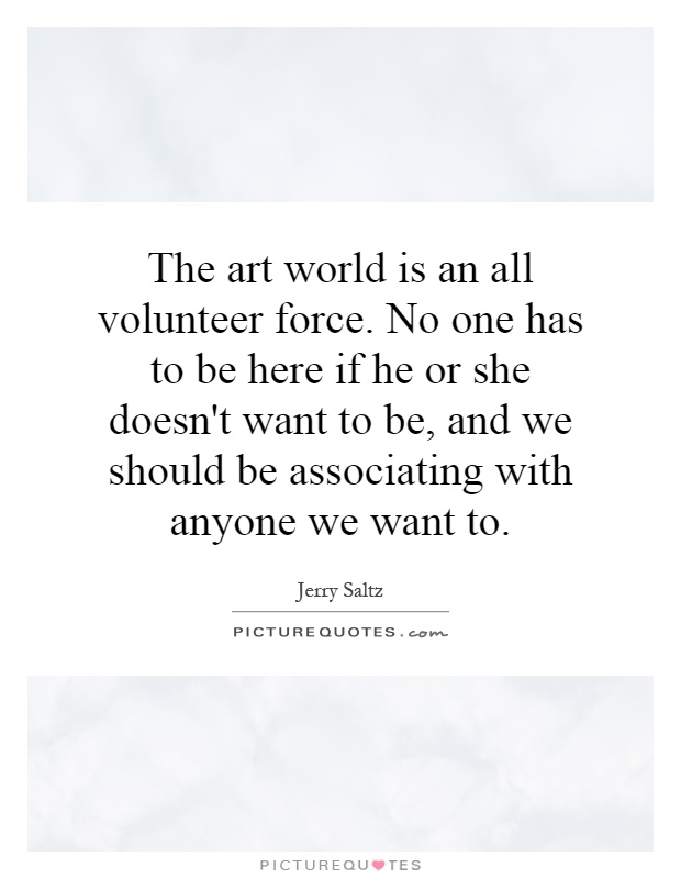 The art world is an all volunteer force. No one has to be here if he or she doesn't want to be, and we should be associating with anyone we want to Picture Quote #1