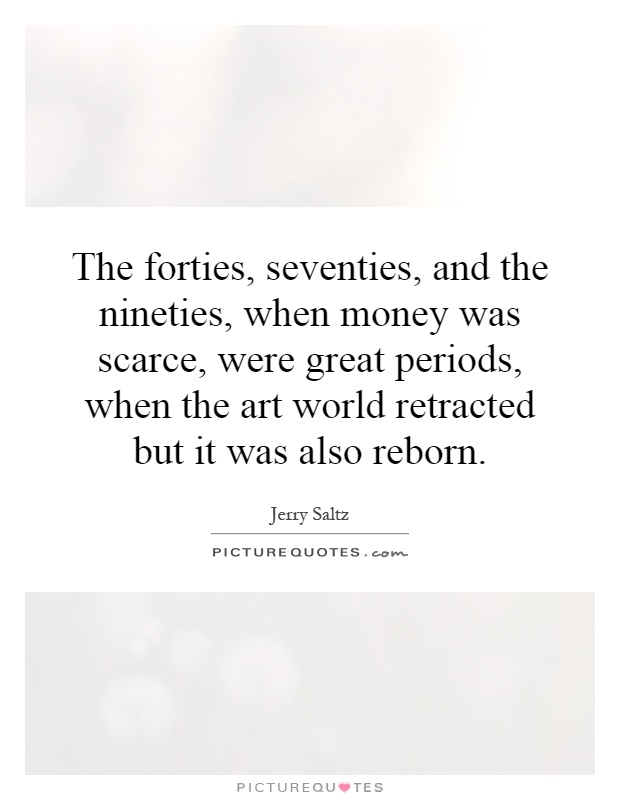 The forties, seventies, and the nineties, when money was scarce, were great periods, when the art world retracted but it was also reborn Picture Quote #1