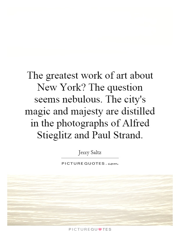 The greatest work of art about New York? The question seems nebulous. The city's magic and majesty are distilled in the photographs of Alfred Stieglitz and Paul Strand Picture Quote #1