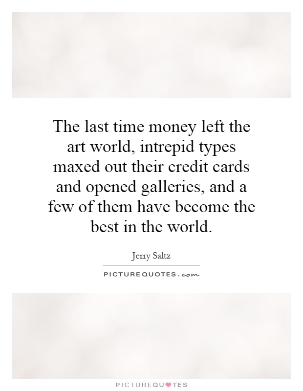 The last time money left the art world, intrepid types maxed out their credit cards and opened galleries, and a few of them have become the best in the world Picture Quote #1