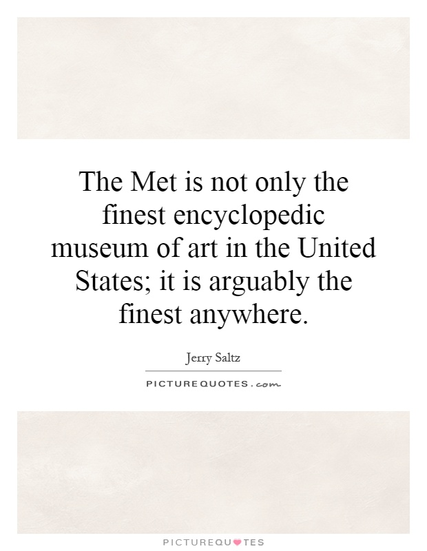 The Met is not only the finest encyclopedic museum of art in the United States; it is arguably the finest anywhere Picture Quote #1