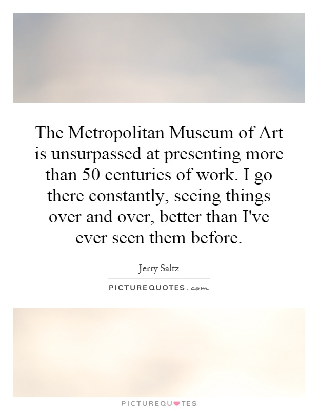 The Metropolitan Museum of Art is unsurpassed at presenting more than 50 centuries of work. I go there constantly, seeing things over and over, better than I've ever seen them before Picture Quote #1