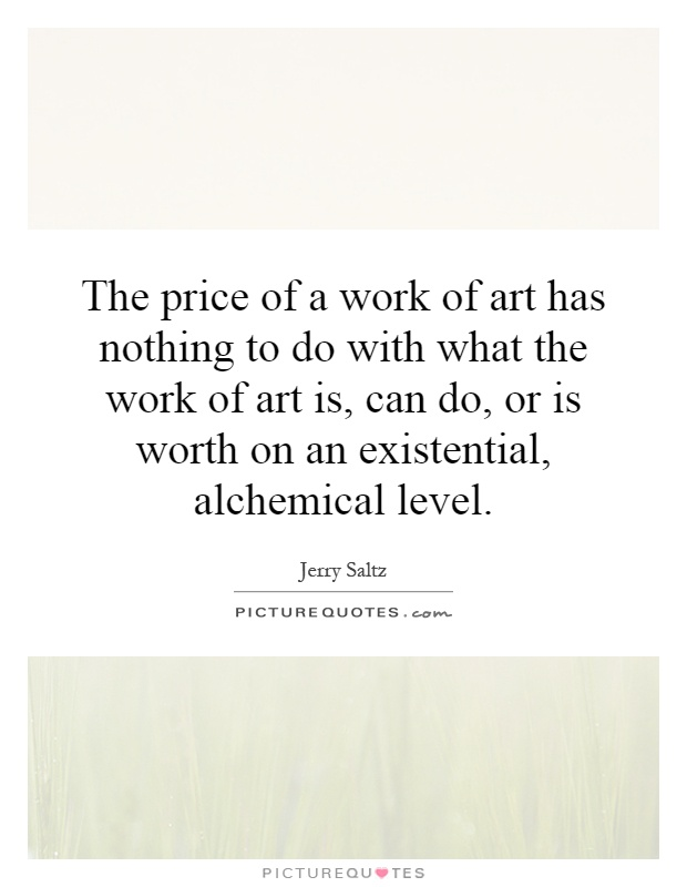 The price of a work of art has nothing to do with what the work of art is, can do, or is worth on an existential, alchemical level Picture Quote #1