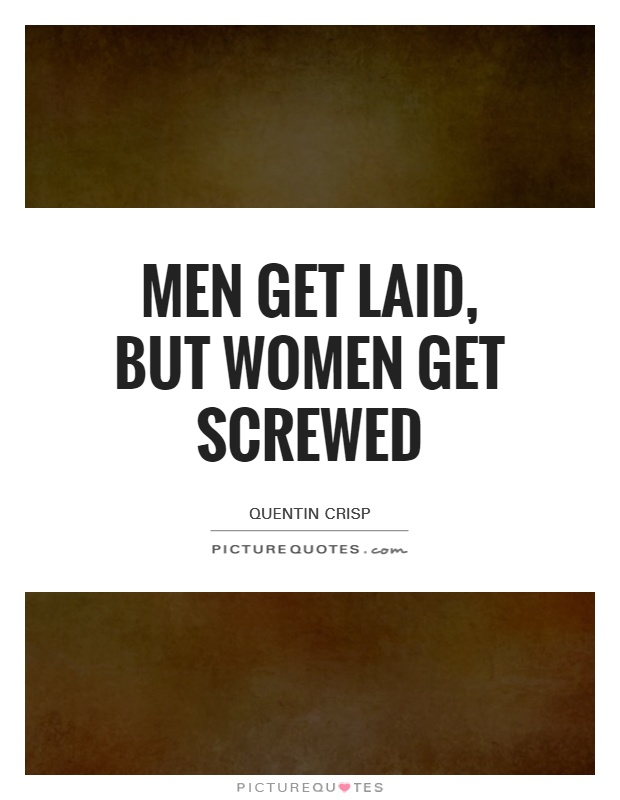 Men get laid, but women get screwed Picture Quote #1