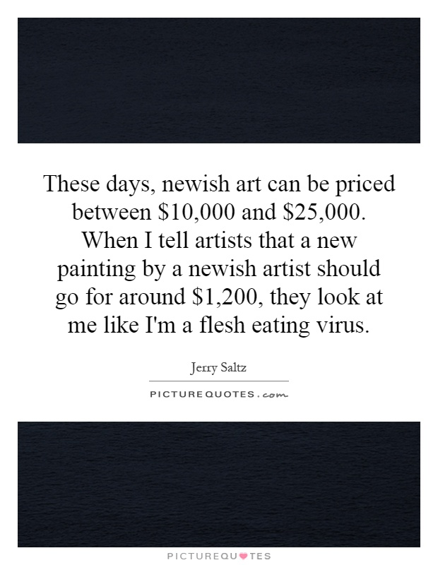 These days, newish art can be priced between $10,000 and $25,000. When I tell artists that a new painting by a newish artist should go for around $1,200, they look at me like I'm a flesh eating virus Picture Quote #1